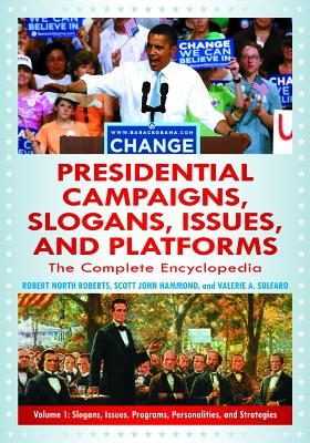 Presidential Campaigns, Slogans, Issues, and Platforms: The Complete Encyclopedia - Roberts, Robert North, and Hammond, Scott John, and Sulfaro, Valerie A.