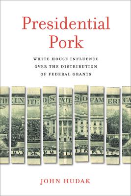 Presidential Pork: White House Influence Over the Distribution of Federal Grants - Hudak, John