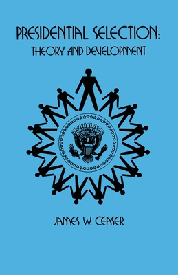 Presidential Selection: Theory and Development - Ceaser, James W, Professor