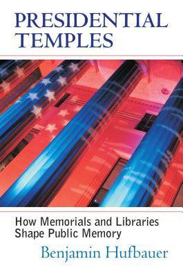 Presidential Temples: How Memorials and Libraries Shape Public Memory - Hufbauer, Benjamin