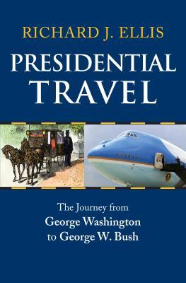 Presidential Travel: The Journey from George Washington to George W. Bush - Ellis, Richard J