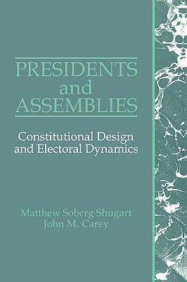 Presidents and Assemblies: Constitutional Design and Electoral Dynamics - Shugart, Matthew Soberg, and Carey, John M.