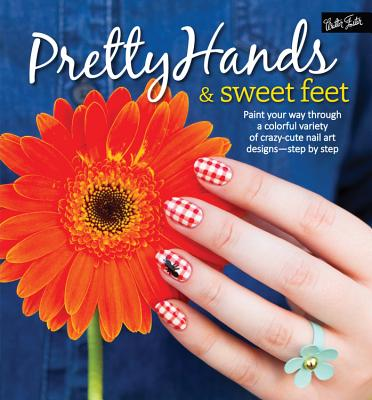 Pretty Hands & Sweet Feet: Paint Your Way Through a Colorful Variety of Crazy-Cute Nail Art Designs - Step by Step - Tremlin, Samantha, and Waite, Sarah, and Parsons, Katy