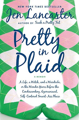 Pretty in Plaid: A Life, a Witch, and a Wardrobe, or the Wonder Years Before the Condescending, Egomaniacal, Self-Centered Smart-Ass Phase - Lancaster, Jen