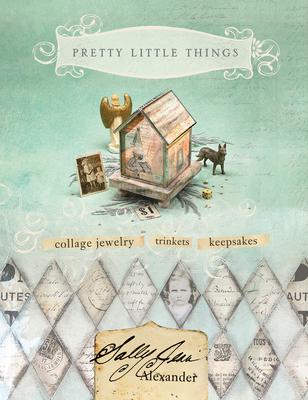 Pretty Little Things: Collage Jewelry, Keepsakes, Trinkets - Alexander, Sally Jean