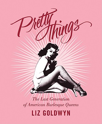 Pretty Things: The Last Generation of American Burlesque Queens - Goldwyn, Liz