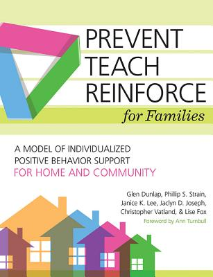 Prevent-Teach-Reinforce for Families: A Model of Individualized Positive Behavior Support for Home and Community - Dunlap, Glen, and Fox, Lise, Dr., and Lee, Janice K, Ed