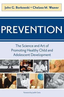 Prevention: The Science and Art of Promoting Health Child and Adolescent Development - Borkowski, John G (Editor), and Weaver, Chelsea M (Editor)