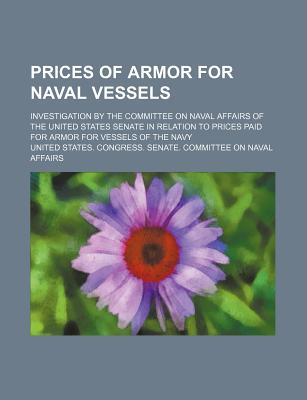 Prices of Armor for Naval Vessels; Investigation by the Committee on Naval Affairs of the United States Senate in Relation to Prices Paid for Armor for Vessels of the Navy - Affairs, United States Congress
