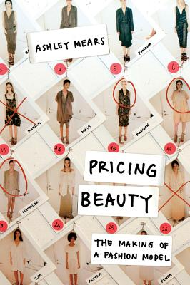 Pricing Beauty: The Making of a Fashion Model - Mears, Ashley
