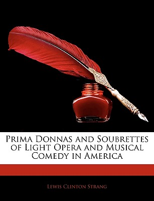 Prima Donnas and Soubrettes of Light Opera and Musical Comedy in America - Strang, Lewis Clinton
