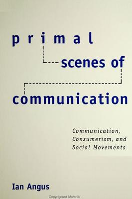 Primal Scenes of Communication: Communication, Consumerism, and Social Movements - Angus, Ian