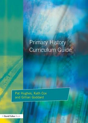 Primary History Curriclum Guide - Hughes, Pat, and Cox, Kath, and Godard, Gillian