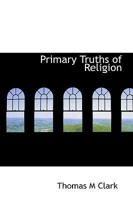 Primary Truths of Religion - Clark, Thomas M