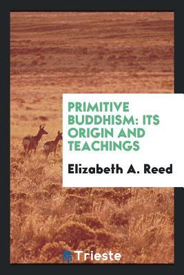 Primitive Buddhism: Its Origin and Teachings - Reed, Elizabeth A