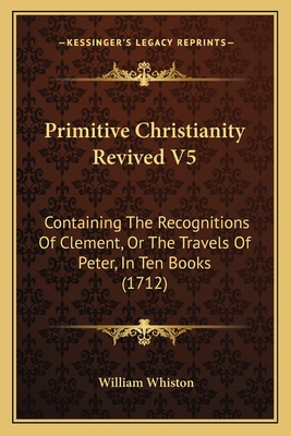 Primitive Christianity Revived V5: Containing the Recognitions of Clement, or the Travels of Peter, in Ten Books (1712) - Whiston, William