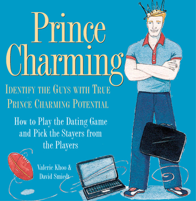 Prince Charming: Identify the Guys with True Prince Charming Potential. How to Play the Dating Game and Pick the Stayers from the Players - Khoo, Valerie