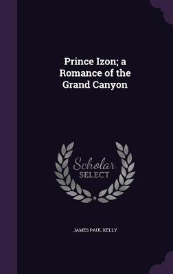 Prince Izon; A Romance of the Grand Canyon - Kelly, James Paul
