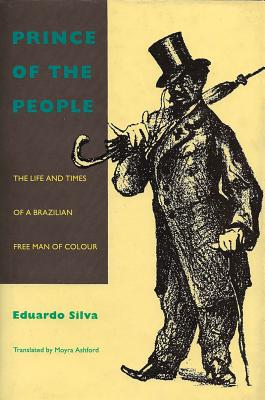 Prince of the People: The Life and Times of a Brazilian Free Man of Color - Silva, Eduardo, and Ashford, Moyra (Translated by)