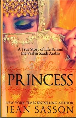 Princess: A True Story of Life Behind the Veil in Saudi Arab - Sasson, Jean