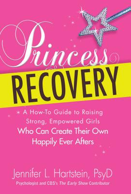 Princess Recovery: A How-to Guide to Raising Strong, Empowered Girls Who Can Create Their Own Happily Ever Afters - Hartstein, Jennifer L.