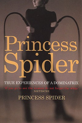 Princess Spider: True Experiences from a Dominatrix - Spider, Princess