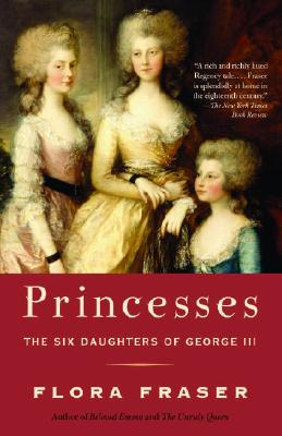 Princesses: The Six Daughters of George III - Fraser, Flora