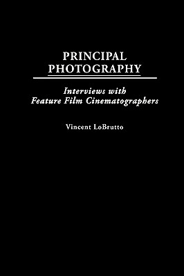 Principal Photography: Interviews with Feature Film Cinematographers - LoBrutto, Vincent
