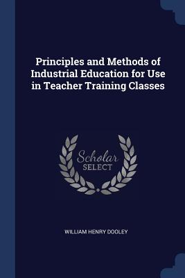 Principles and Methods of Industrial Education for Use in Teacher Training Classes - Dooley, William Henry
