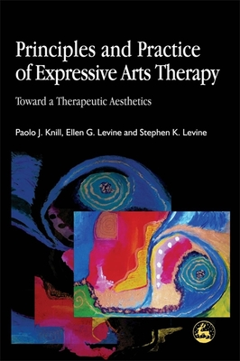 Principles and Practice of Expressive Arts Therapy: Toward a Therapeutic Aesthetics - Knill, Paolo, and Levine, Ellen G, and Levine, Stephen K