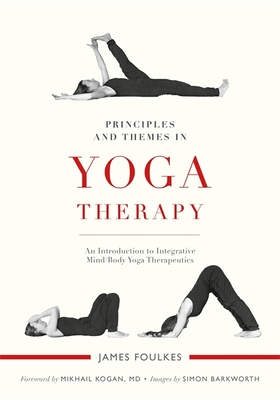 Principles and Themes in Yoga Therapy: An Introduction to Integrative Mind/Body Yoga Therapeutics - Foulkes, James, and Barkworth, Simon, and Kogan, Mikhail (Foreword by)