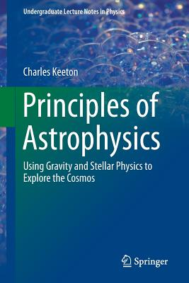 Principles of Astrophysics: Using Gravity and Stellar Physics to Explore the Cosmos - Keeton, Charles