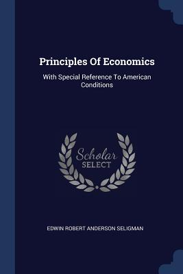Principles of Economics: With Special Reference to American Conditions - Edwin Robert Anderson Seligman (Creator)