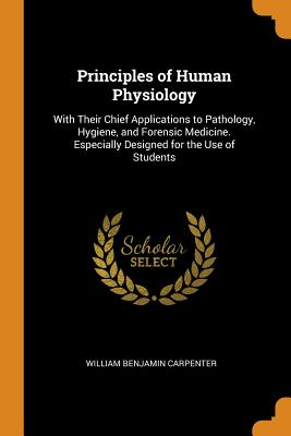 Principles of Human Physiology: With Their Chief Applications to Pathology, Hygiene, and Forensic Medicine. Especially Designed for the Use of Students - Carpenter, William Benjamin