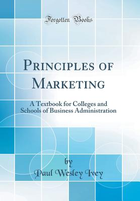 Principles of Marketing: A Textbook for Colleges and Schools of Business Administration (Classic Reprint) - Ivey, Paul Wesley
