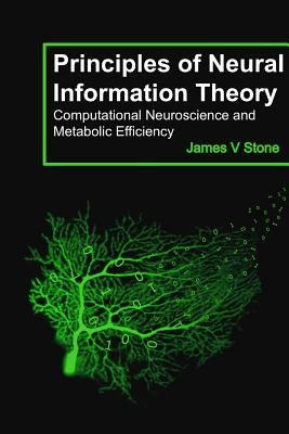 Principles of Neural Information Theory: Computational Neuroscience and Metabolic Efficiency - Stone, James V