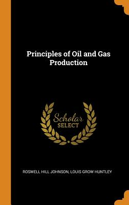 Principles of Oil and Gas Production - Johnson, Roswell Hill, and Huntley, Louis Grow