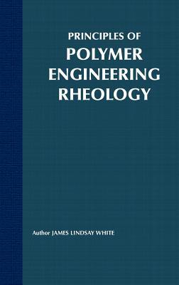 Principles of Polymer Engineering Rheology - White, James Lindsay