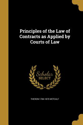 Principles of the Law of Contracts as Applied by Courts of Law - Metcalf, Theron 1784-1875