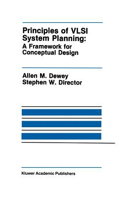 Principles of VLSI System Planning: A Framework for Conceptual Design - Dewey, Allen M, and Director, Stephen W