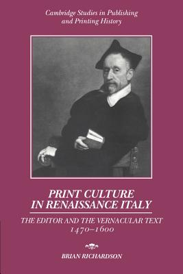 Print Culture in Renaissance Italy: The Editor and the Vernacular Text, 1470-1600 - Richardson, Brian