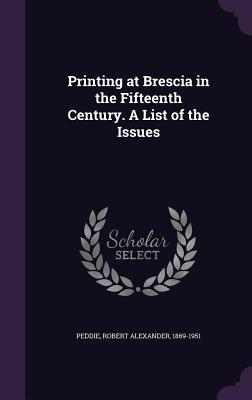 Printing at Brescia in the Fifteenth Century. a List of the Issues - Peddie, Robert Alexander