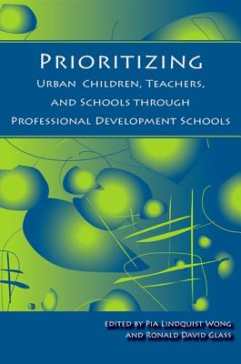 Prioritizing Urban Children, Teachers, and Schools Through Professional Development Schools - Wong, Pia Lindquist (Editor), and Glass, Ronald David (Editor)