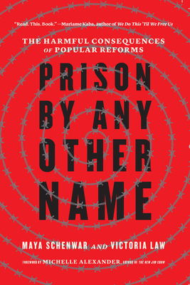 Prison by Any Other Name: The Harmful Consequences of Popular Reforms - Schenwar, Maya, and Law, Victoria, and Alexander, Michelle (Foreword by)