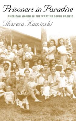 Prisoners in Paradise: American Women in the Wartime South Pacific - Kaminski, Theresa