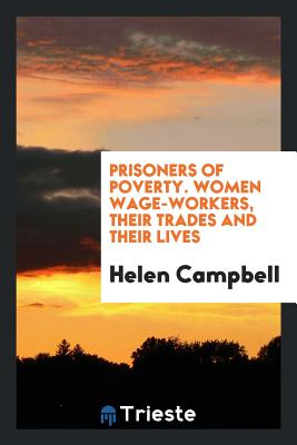 Prisoners of Poverty. Women Wage-Workers, Their Trades and Their Lives - Campbell, Helen