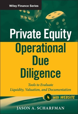 Private Equity Operational Due Diligence: Tools to Evaluate Liquidity, Valuation, and Documentation - Scharfman, Jason A