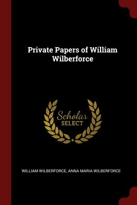 Private Papers of William Wilberforce - Wilberforce, William