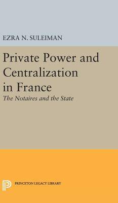 Private Power and Centralization in France: The Notaires and the State - Suleiman, Ezra N.
