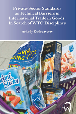 Private-Sector Standards as Technical Barriers in International Trade in Goods: In Search of Wto Disciplines - Kudryavtsev, Arkady